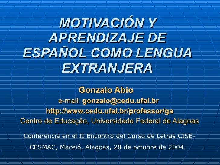 MOTIVACIÓN Y APRENDIZAJE DE ESPAÑOL COMO LENGUA EXTRANJERA Gonzalo Abio  e-mail:  gonzalo@cedu.ufal.br  http://www.cedu.uf...