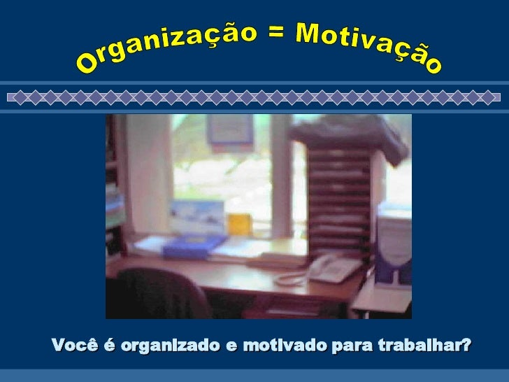 Você é organizado e motivado para trabalhar?   Organização = Motivação