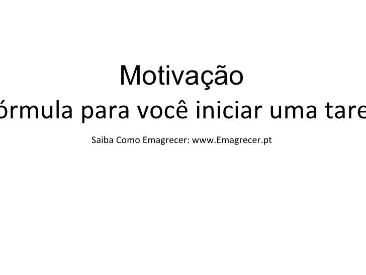 """Motivação """" A motivação é a fórmula para você iniciar uma tarefa e persistir nela"""" Saiba Como Emagrecer: www.Emagrecer.pt"""
