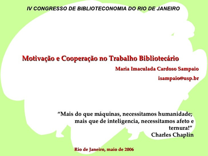 """Motivação e Cooperação no Trabalho Bibliotecário Maria Imaculada Cardoso Sampaio [email_address] """" Mais do que máquinas, n..."""
