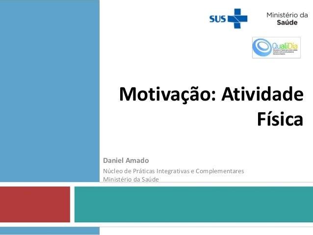 Motivação: Atividade Física Daniel Amado Núcleo de Práticas Integrativas e Complementares Ministério da Saúde