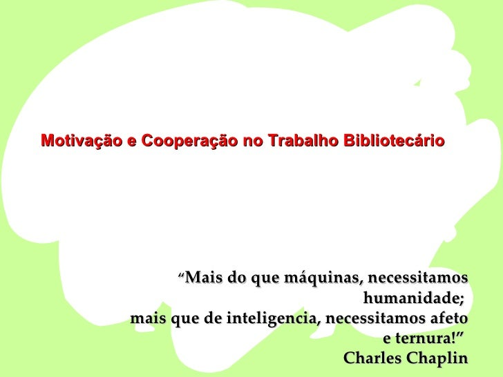 """Motivação e Cooperação no Trabalho Bibliotecário """" Mais do que máquinas, necessitamos humanidade;  mais que de inteligenci..."""