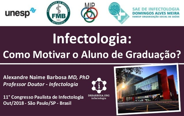 Infectologia: Como Motivar o Aluno de Graduação? Alexandre Naime Barbosa MD, PhD Professor Doutor - Infectologia 11° Congr...