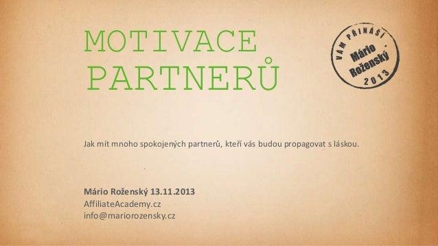 MOTIVACE  PARTNERŮ  Jak mít mnoho spokojených partnerů, kteří vás budou propagovat s láskou.  Mário Roženský 13.11.2013 Af...
