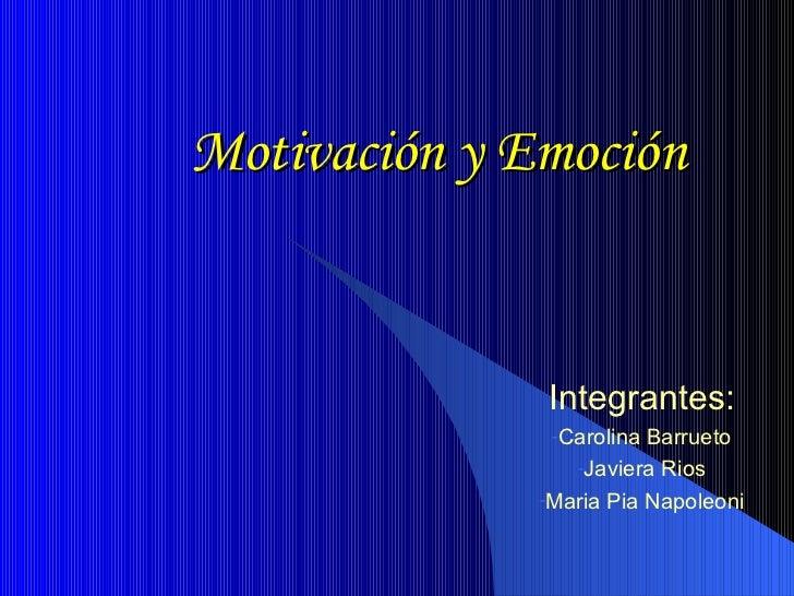 Motivación y Emoción <ul><li>Integrantes: </li></ul><ul><li>Carolina Barrueto </li></ul><ul><li>Javiera Rios </li></ul><ul...