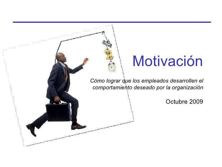 Octubre 2009 Cómo lograr que los empleados desarrollen el comportamiento deseado por la organización Motivación