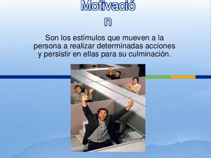 Motivación<br />Son los estímulos que mueven a la persona a realizar determinadas acciones y persistir en ellas para su cu...