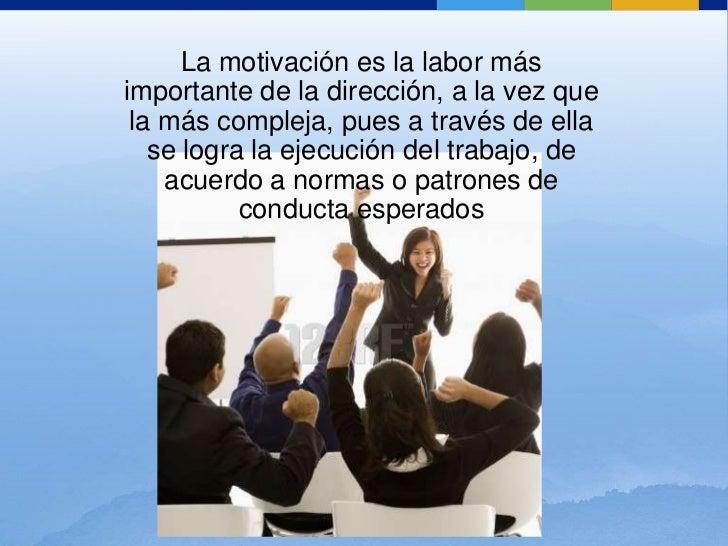 La motivación es la labor más importante de la dirección, a la vez que la más compleja, pues a través de ella se logra la ...