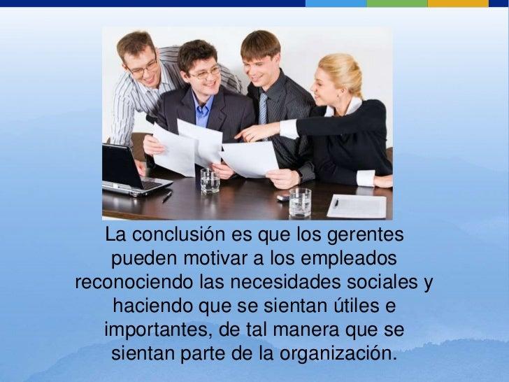 La conclusión es que los gerentes pueden motivar a los empleados reconociendo las necesidades sociales y haciendo que se s...