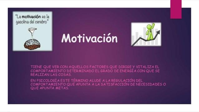 Motivación TIENE QUE VER CON AQUELLOS FACTORES QUE DIRIGE Y VITALIZA EL COMPORTAMIENTO DETERMINADO EL GRADO DE ENERGÍA CON...