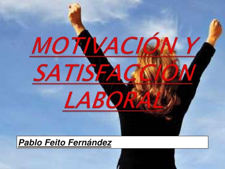 MOTIVACIÓN Y SATISFACCIÓN LABORAL<br />Pablo Feito Fernández<br />