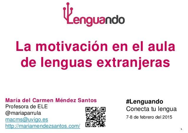1 La motivación en el aula de lenguas extranjeras María del Carmen Méndez Santos Profesora de ELE @mariaparrula macms@uvig...