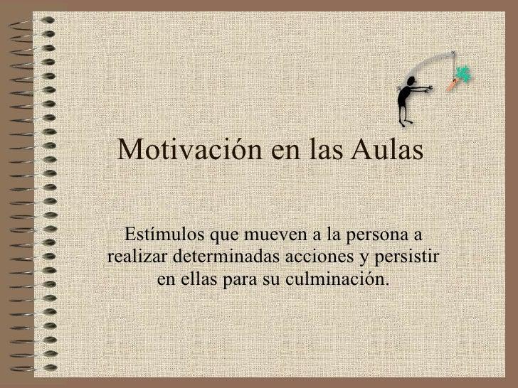 Motivación en las Aulas Estímulos que mueven a la persona a realizar determinadas acciones y persistir en ellas para su cu...