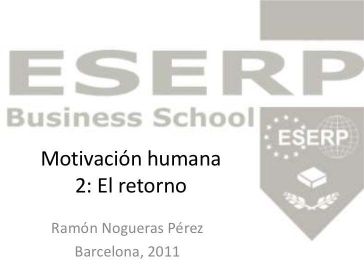 Motivación humana2: El retorno<br />Ramón Nogueras Pérez<br />Barcelona, 2011<br />