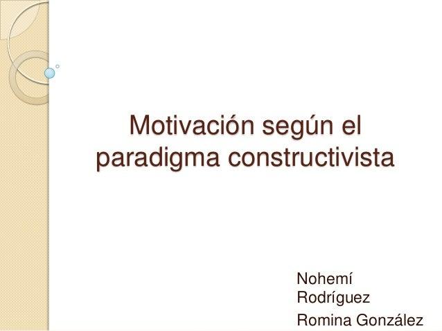 Motivación según elparadigma constructivistaNohemíRodríguezRomina González