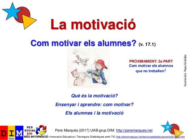 La motivació Com motivar els alumnes? (v. 17.1) Pere Marquès (2017) UAB-grup DIM. http://peremarques.net MÉS INFORMACIÓ: I...