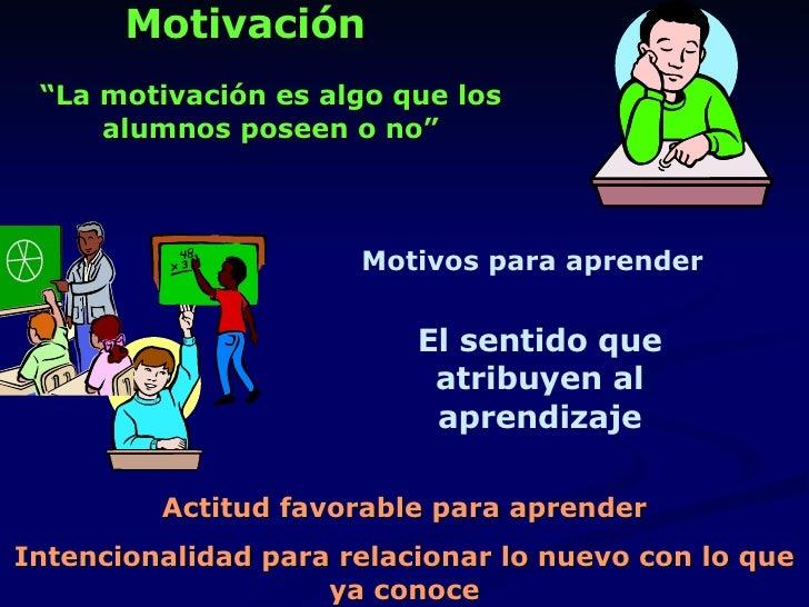 """Motivación """" La motivación es algo que los alumnos poseen o no"""" El sentido que atribuyen al aprendizaje Actitud favorable ..."""