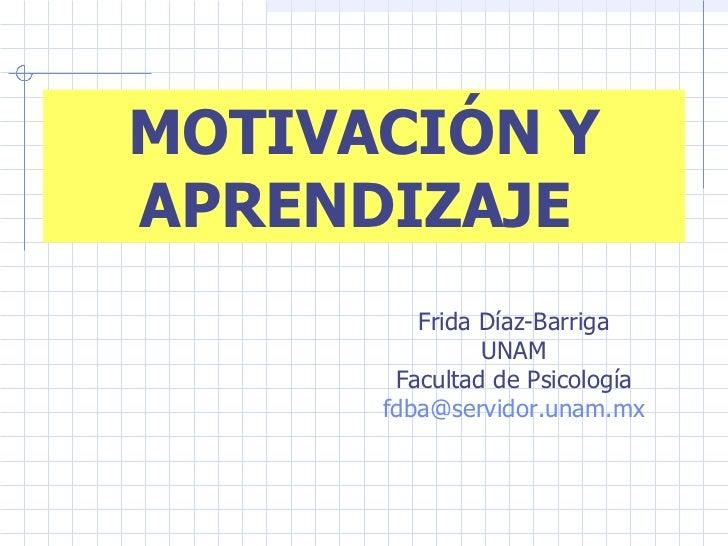 MOTIVACIÓN Y APRENDIZAJE  Frida Díaz-Barriga UNAM Facultad de Psicología [email_address]
