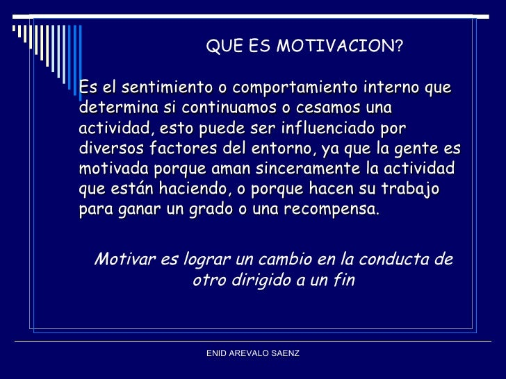 QUE ES MOTIVACION?Es el sentimiento o comportamiento interno quedetermina si continuamos o cesamos unaactividad, esto pued...