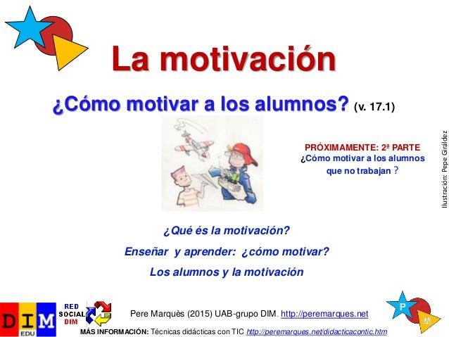 La motivación ¿Cómo motivar a los alumnos? (v. 17.1) Pere Marquès (2015) UAB-grupo DIM. http://peremarques.net MÁS INFORMA...