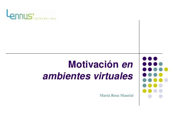 Motivación en ambientes virtuales<br />María Rosa Maurizi<br />