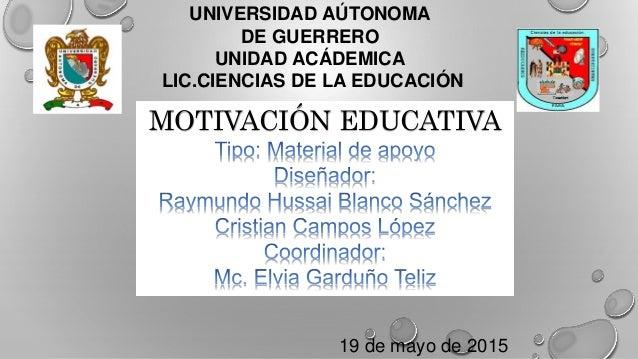 UNIVERSIDAD AÚTONOMA DE GUERRERO UNIDAD ACÁDEMICA LIC.CIENCIAS DE LA EDUCACIÓN MOTIVACIÓN EDUCATIVA 19 de mayo de 2015