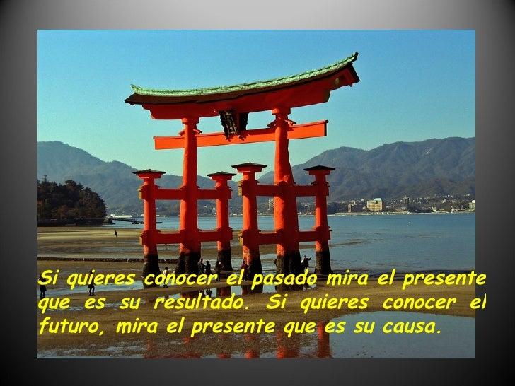 Si quieres conocer el pasado mira el presente que es su resultado. Si quieres conocer el futuro, mira el presente que es s...