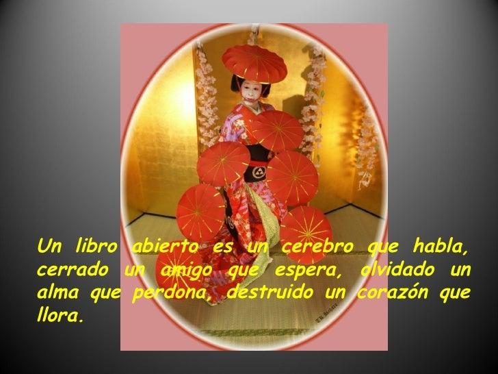 Un libro abierto es un cerebro que habla, cerrado un amigo que espera, olvidado un alma que perdona, destruido un corazón ...