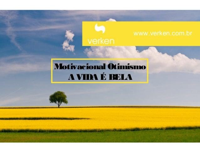 www.verken.com.brMotivacional Otimismo  A VIDA É BELA