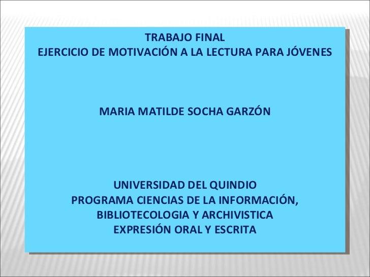 TRABAJO FINAL EJERCICIO DE MOTIVACIÓN A LA LECTURA PARA JÓVENES MARIA MATILDE SOCHA GARZÓN UNIVERSIDAD DEL QUINDIO PROGRAM...