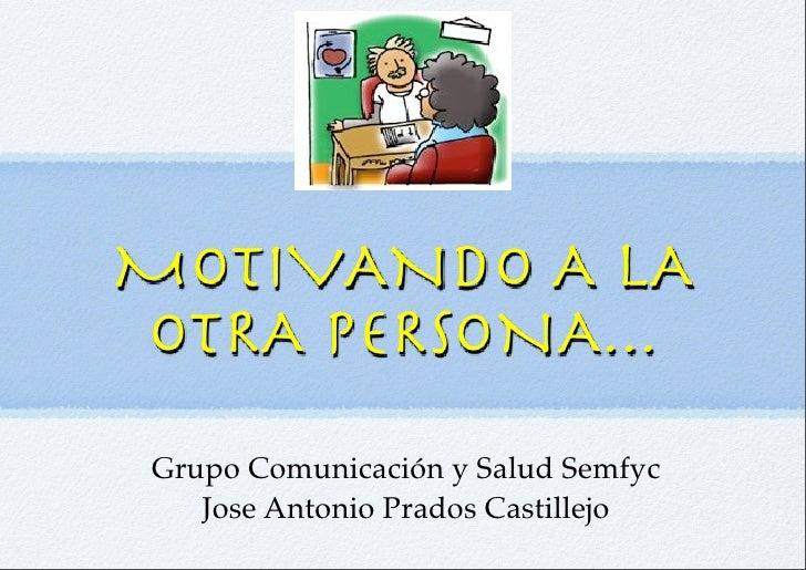 MOTIVANDO A LA OTRA PERSONA...  Grupo Comunicación y Salud Semfyc     Jose Antonio Prados Castillejo