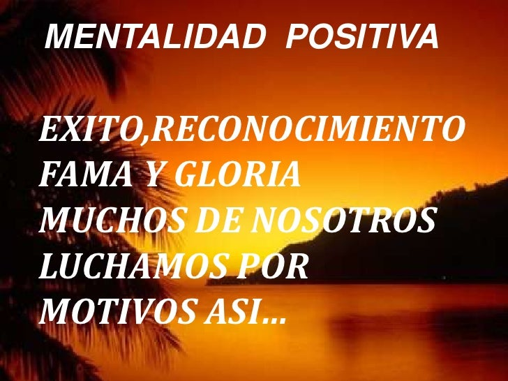 MENTALIDAD  POSITIVA<br /> EXITO,RECONOCIMIENTO <br /> FAMA Y GLORIA<br /> MUCHOS DE NOSOTROS<br /> LUCHAMOS POR     <br /...