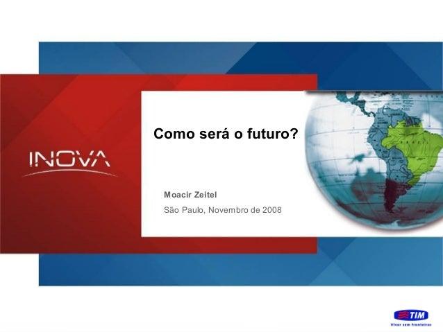 Como será o futuro?  Moacir Zeitel São Paulo, Novembro de 2008