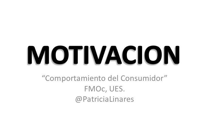 """MOTIVACION<br />""""Comportamiento del Consumidor""""<br />FMOc, UES.<br />@PatriciaLinares<br />"""