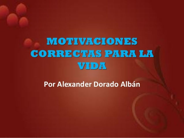 MOTIVACIONES CORRECTAS PARA LA VIDA Por Alexander Dorado Albán
