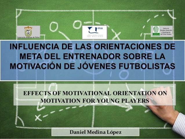 INFLUENCIA DE LAS ORIENTACIONES DE META DEL ENTRENADOR SOBRE LA MOTIVACIÓN DE JÓVENES FUTBOLISTAS Daniel  Medina  Lópe...