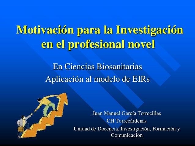 Motivación para la Investigaciónen el profesional novelEn Ciencias BiosanitariasAplicación al modelo de EIRsJuan Manuel Ga...
