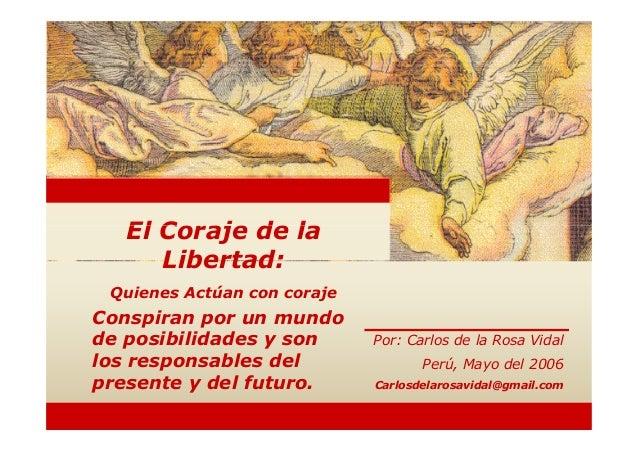 El Coraje de la     Libertad: Quienes Actúan con corajeConspiran por un mundode posibilidades y son       Por: Carlos de l...