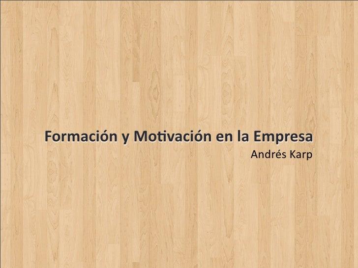 Formación  y  Mo-vación  en  la  Empresa                                       Andrés  Karp