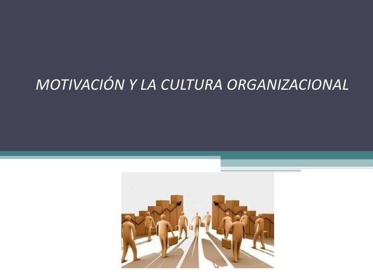 MOTIVACIÓN Y LA CULTURA ORGANIZACIONAL