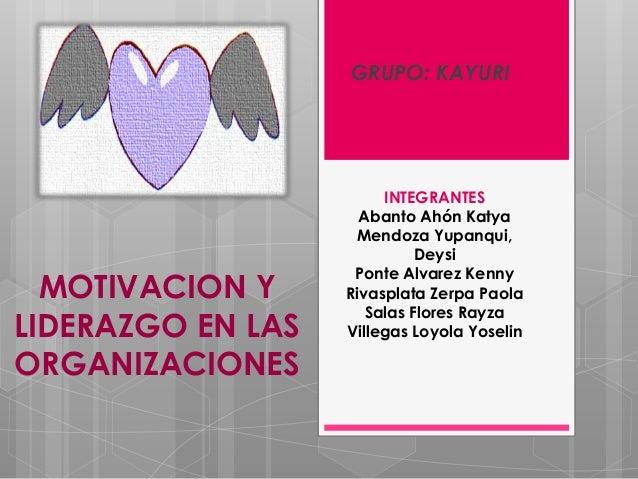GRUPO: KAYURI  MOTIVACION Y LIDERAZGO EN LAS ORGANIZACIONES  INTEGRANTES Abanto Ahón Katya Mendoza Yupanqui, Deysi Ponte A...