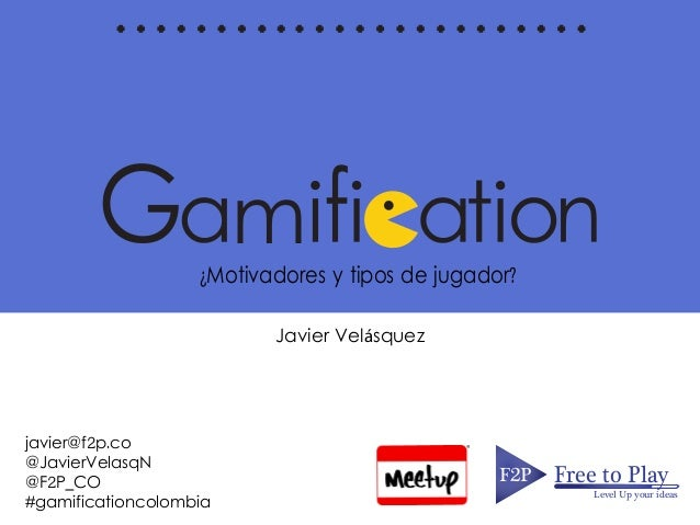 m¿Motivadores y tipos de jugador? F2PF2P Free to Play Level Up your ideas Javier Velásquez javier@f2p.co @JavierVelasqN @F...