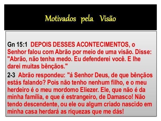 """Motivados pela Visão Gn 15:1 DEPOIS DESSES ACONTECIMENTOS, o Senhor falou com Abrão por meio de uma visão. Disse: """"Abrão, ..."""