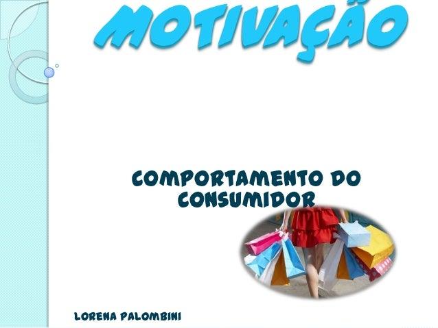 MOTIVAÇÃO        Comportamento do           ConsumidorLorena Palombini