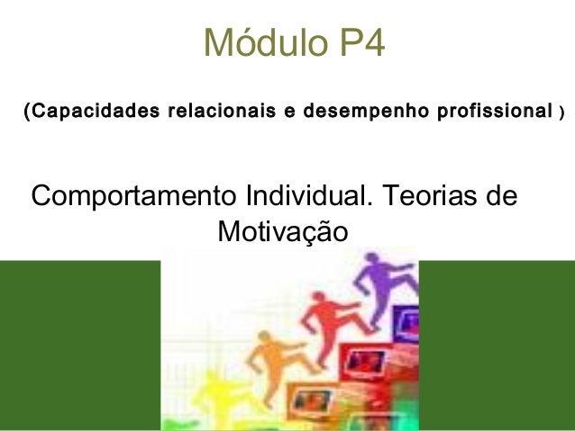 1 Módulo P4 (Capacidades relacionais e desempenho profissional ) Comportamento Individual. Teorias de Motivação