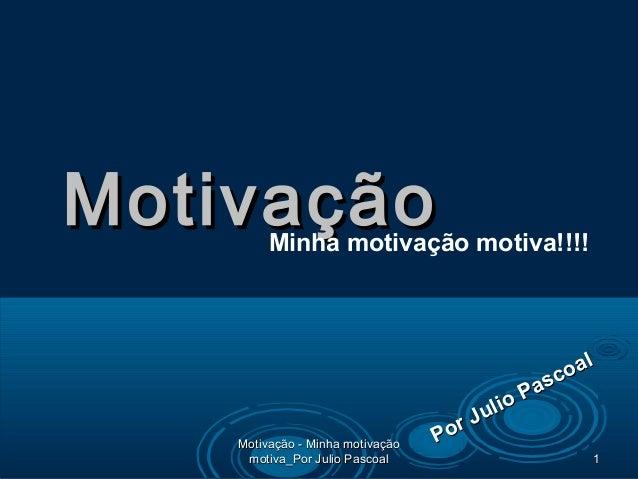MotivaçãoMotivaçãoMinha motivação motiva!!!! Por Julio Pascoal Por Julio Pascoal 11 Motivação - Minha motivaçãoMotivação -...
