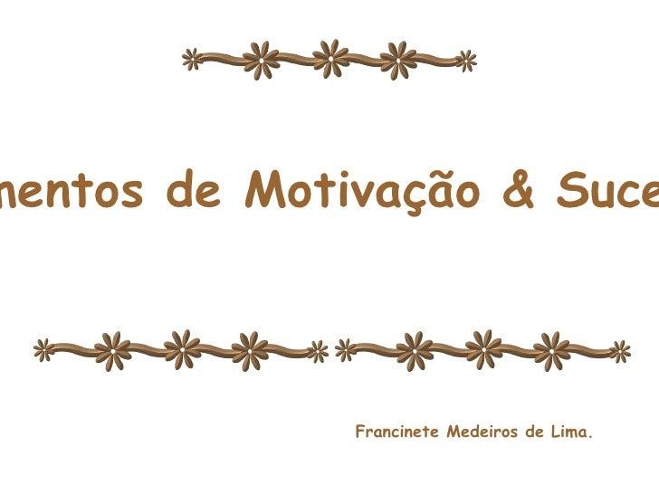 <ul>Momentos de Motivação e Sucesso </ul><ul>Momentos de Motivação & Sucesso </ul><ul>Francinete Medeiros de Lima. </ul>