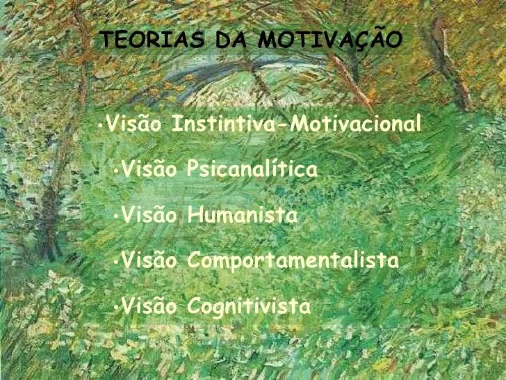 TEORIAS DA MOTIVAÇÃO•Visão Instintiva-Motivacional •Visão Psicanalítica •Visão Humanista •Visão Comportamentalista •Visão ...