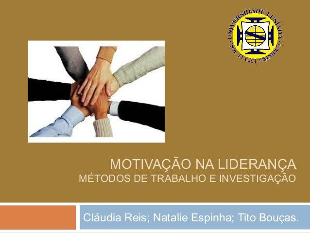 MOTIVAÇÃO NA LIDERANÇAMÉTODOS DE TRABALHO E INVESTIGAÇÃOCláudia Reis; Natalie Espinha; Tito Bouças.