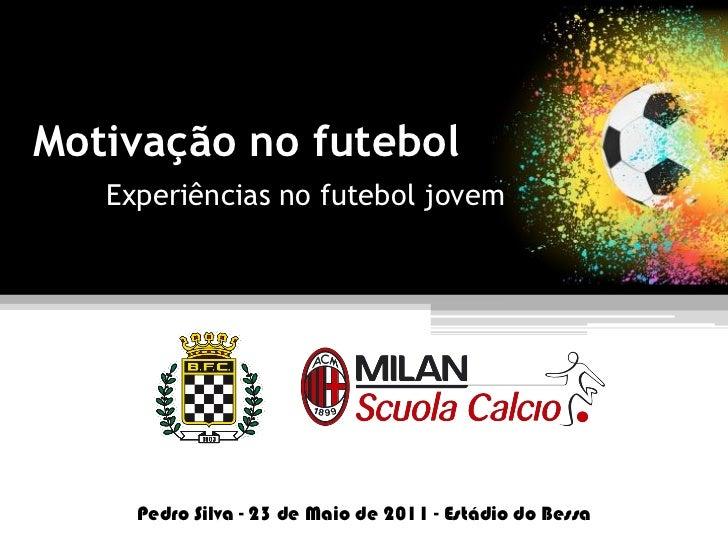 Motivação no futebol   Experiências no futebol jovem     Pedro Silva - 23 de Maio de 2011 - Estádio do Bessa